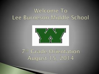 Welcome To Lee Burneson Middle School 7 th  Grade Orientation August  15, 2014
