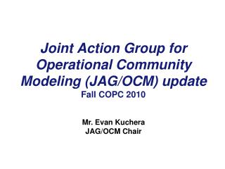 Joint Action Group for Operational Community Modeling (JAG/OCM) update Fall COPC 2010