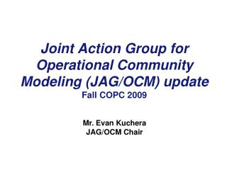 Joint Action Group for Operational Community Modeling (JAG/OCM) update Fall COPC 2009