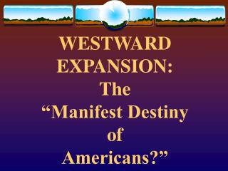 "WESTWARD EXPANSION:  The  ""Manifest Destiny  of  Americans?"""