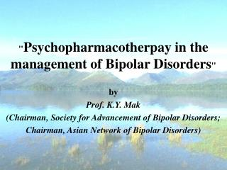 """ Psychopharmacotherpay in the management of Bipolar Disorders "" by Prof. K.Y. Mak"