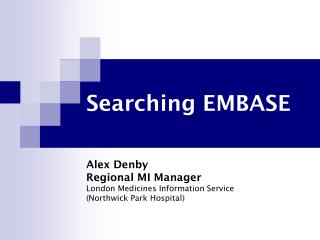 Searching EMBASE Alex Denby Regional MI Manager London Medicines Information Service