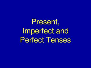 Present, Imperfect and Perfect Tenses