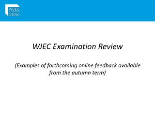WJEC Examination Review (Examples of forthcoming online feedback available from the autumn term)