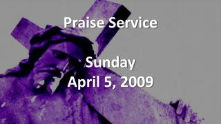 Praise Service Sunday April 5, 2009
