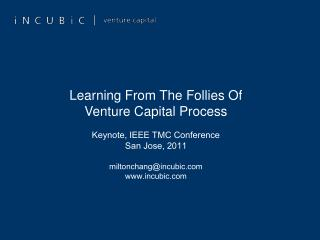 Learning From The Follies Of  Venture Capital Process  Keynote, IEEE TMC Conference San Jose, 2011  miltonchangincubic i