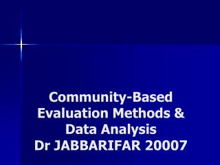 Community-Based Evaluation Methods & Data Analysis Dr JABBARIFAR 20007