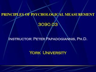 PRINCIPLES OF PSYCHOLOGICAL MEASUREMENT 3090.03 Instructor: Peter Papadogiannis, Ph.D.