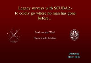 Legacy surveys with SCUBA2 - to coldly go where no man has gone before…