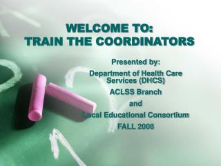 WELCOME TO: TRAIN THE COORDINATORS