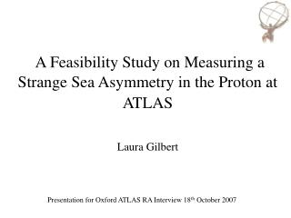 A Feasibility Study on Measuring a Strange Sea Asymmetry in the Proton at ATLAS Laura Gilbert