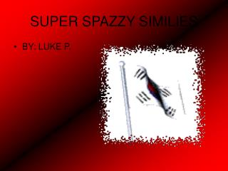 SUPER SPAZZY SIMILIES