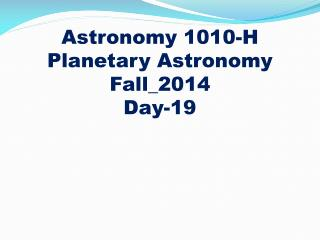 Astronomy 1010-H Planetary Astronomy Fall_2014 Day-19