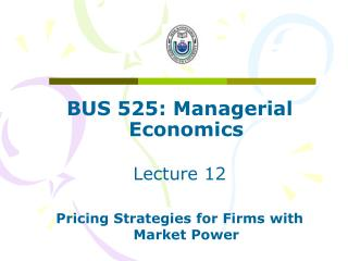 BUS 525: Managerial Economics Lecture 12 Pricing Strategies for Firms with Market Power