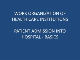WORK ORGANIZATION OF HEALTH CARE INSTITUTIONS  PATIENT ADMISSION INTO HOSPITAL - BASICS