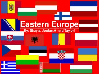 Eastern Europe By: Shayla, Jordan,  and Taylor!
