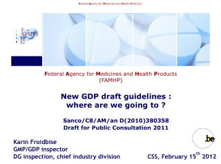 Karin Froidbise Pharmacist  GMP/GDP Inspector Chief Industry Division   Tel : + 32 2 254 82 60