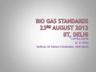 BIO GAS STANDARDS 23 RD  AUGUST 2013 IIT, DELHI