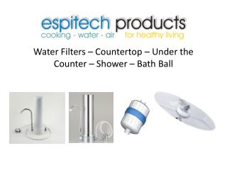 Water Filters – Countertop – Under the Counter – Shower – Bath Ball