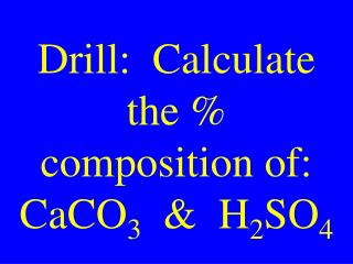 Drill:  Calculate the % composition of: CaCO 3   &  H 2 SO 4