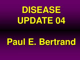 DISEASE  UPDATE 04 Paul E. Bertrand