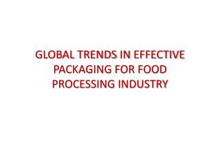 GLOBAL TRENDS  IN  EFFECTIVE PACKAGING FOR FOOD  PROCESSING INDUSTRY