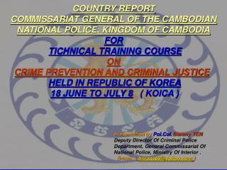 COUNTRY REPORT COMMISSARIAT GENERAL OF THE CAMBODIAN NATIONAL POLICE, KINGDOM OF CAMBODIA FOR TICHNICAL TRAINING COURSE