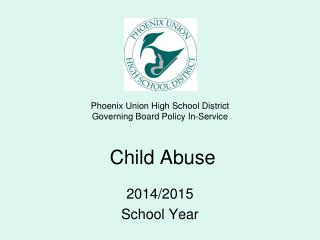 Phoenix Union High School District  Governing Board Policy In-Service  Child Abuse