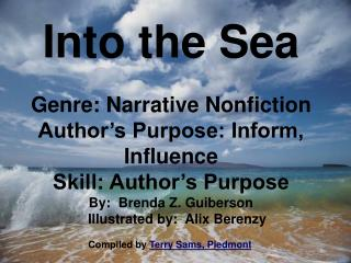 Into the Sea Genre: Narrative Nonfiction Author's Purpose: Inform, Influence Skill: Author's Purpose By:  Brenda Z.