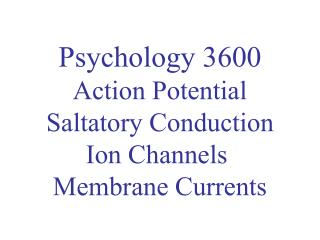 Psychology 3600 Action Potential Saltatory Conduction Ion Channels  Membrane Currents