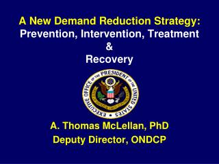 A New Demand Reduction Strategy: Prevention, Intervention, Treatment & Recovery