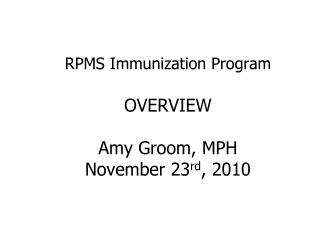 RPMS Immunization Program OVERVIEW Amy Groom, MPH November 23 rd , 2010