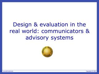 Design & evaluation in the real world: communicators & advisory systems