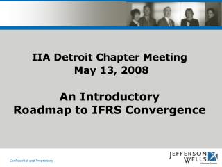 IIA Detroit Chapter Meeting May 13, 2008 An Introductory Roadmap to IFRS Convergence