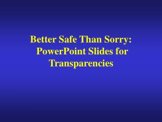 Better Safe Than Sorry:  PowerPoint Slides for Transparencies