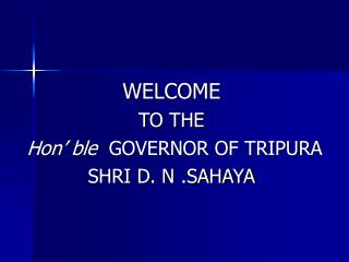WELCOME TO THE  Hon' ble   GOVERNOR OF TRIPURA SHRI D. N .SAHAYA