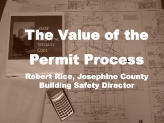 The Value of the  Permit Process Robert Rice, Josephine County Building Safety Director