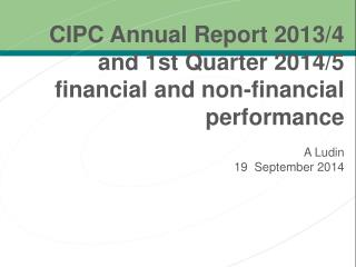 CIPC Annual Report 2013/4 a nd  1 st  Quarter 2014/5 financial  and non-financial performance