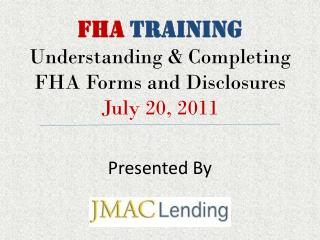 FHA TRAINING Understanding & Completing FHA Forms and Disclosures July 20, 2011 Presented By