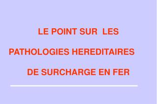 LE POINT SUR  LES PATHOLOGIES HEREDITAIRES 	 DE SURCHARGE EN FER