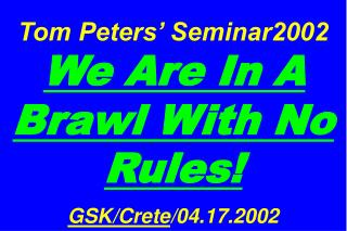 Tom Peters' Seminar2002  We Are In A Brawl With No Rules! GSK/Crete /04.17.2002