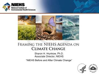 "Sharon H. Hrynkow, Ph.D. Associate Director, NIEHS ""NIEHS Before and After Climate Change"""