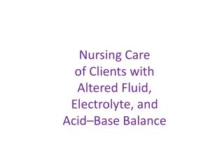 Nursing Care  of Clients with  Altered Fluid, Electrolyte, and  Acid–Base Balance
