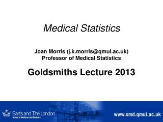 Medical Statistics Joan Morris (j.k.morris@qmul.ac.uk) Professor of Medical Statistics