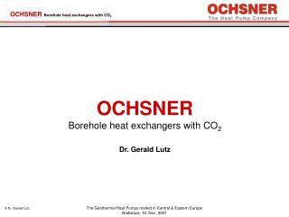 OCHSNER  Borehole  heat exchangers with CO 2 Dr. Gerald Lutz