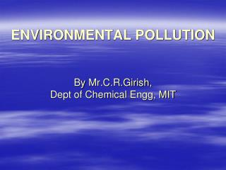 ENVIRONMENTAL POLLUTION By  Mr.C.R.Girish , Dept of Chemical  Engg , MIT