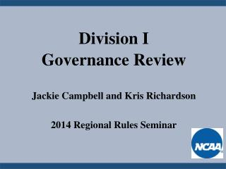 Division I  Governance Review Jackie Campbell and Kris Richardson 2014 Regional Rules Seminar