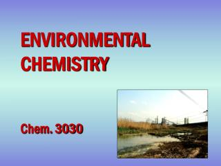 ENVIRONMENTAL CHEMISTRY Chem. 3030