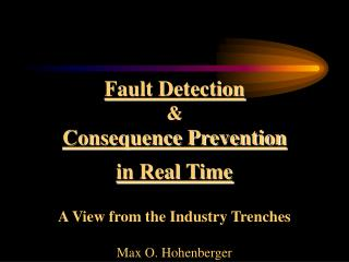 Fault Detection & Consequence Prevention in Real Time A View from the Industry Trenches Max O. Hohenberger