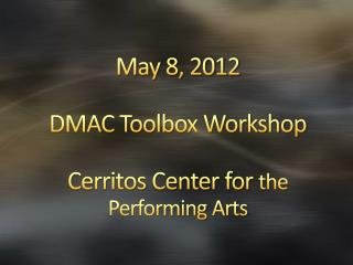 May 8, 2012 DMAC Toolbox Workshop Cerritos Center for  the Performing Arts